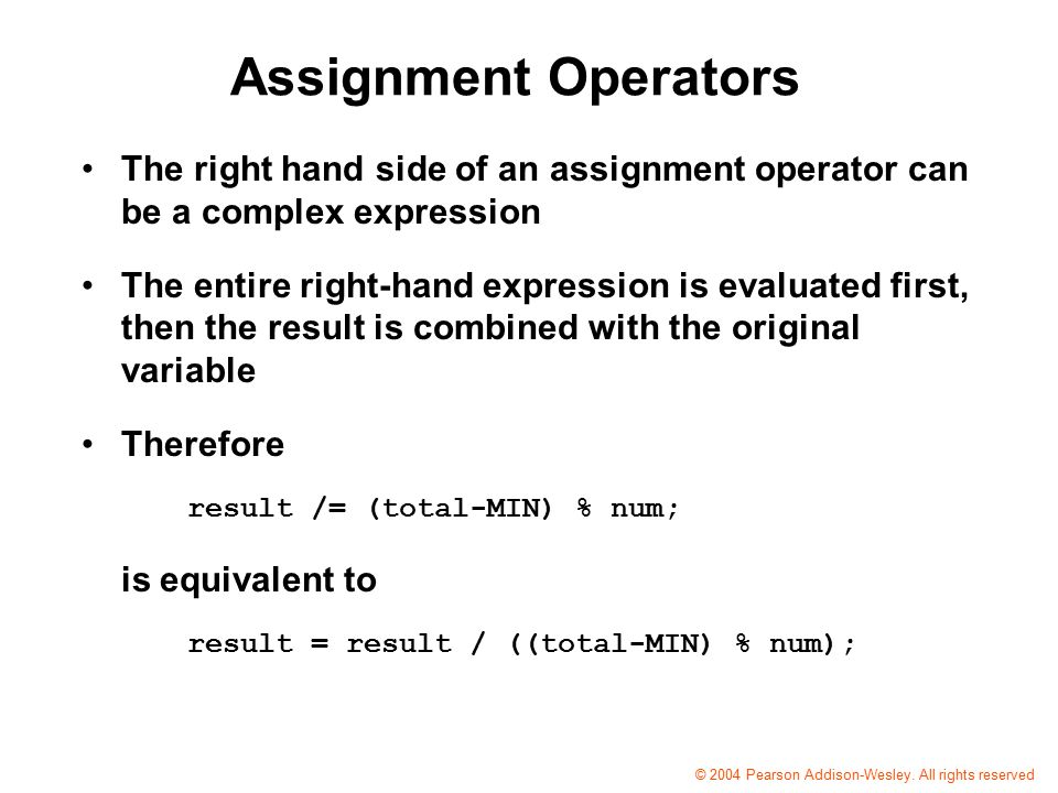 Assignment Operators The right hand side of an assignment operator can be a complex expression The entire right-hand expression is evaluated first, then the result is combined with the original variable Therefore result /= (total-MIN) % num; is equivalent to result = result / ((total-MIN) % num); © 2004 Pearson Addison-Wesley.