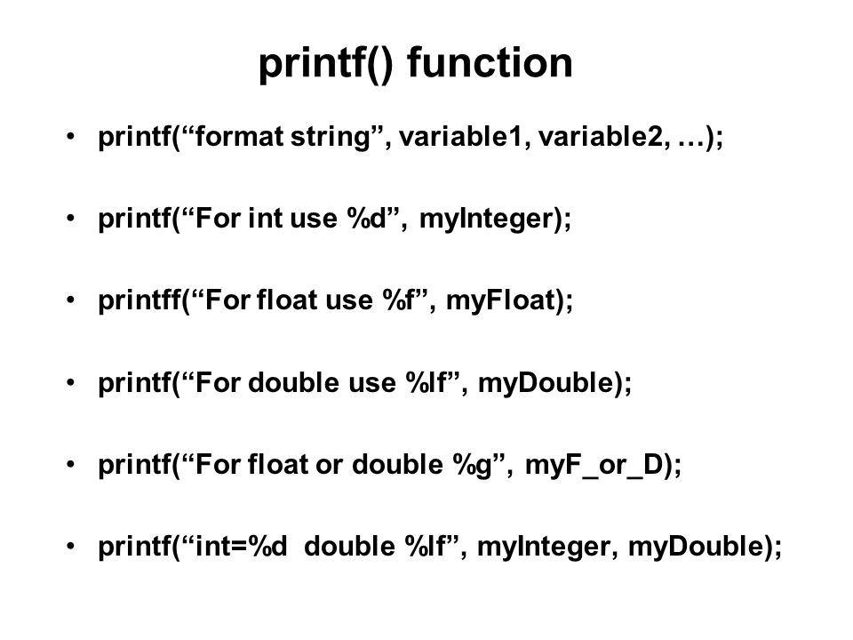 printf() function printf( format string , variable1, variable2, …); printf( For int use %d , myInteger); printff( For float use %f , myFloat); printf( For double use %lf , myDouble); printf( For float or double %g , myF_or_D); printf( int=%d double %lf , myInteger, myDouble);