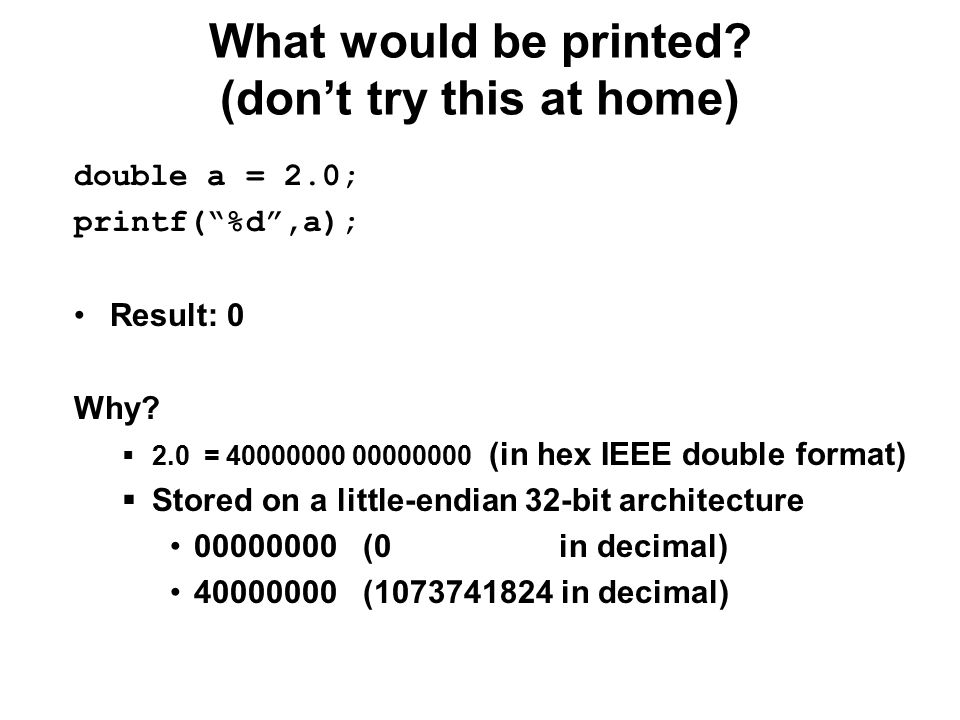 What would be printed. (don't try this at home) double a = 2.0; printf( %d ,a); Result: 0 Why.