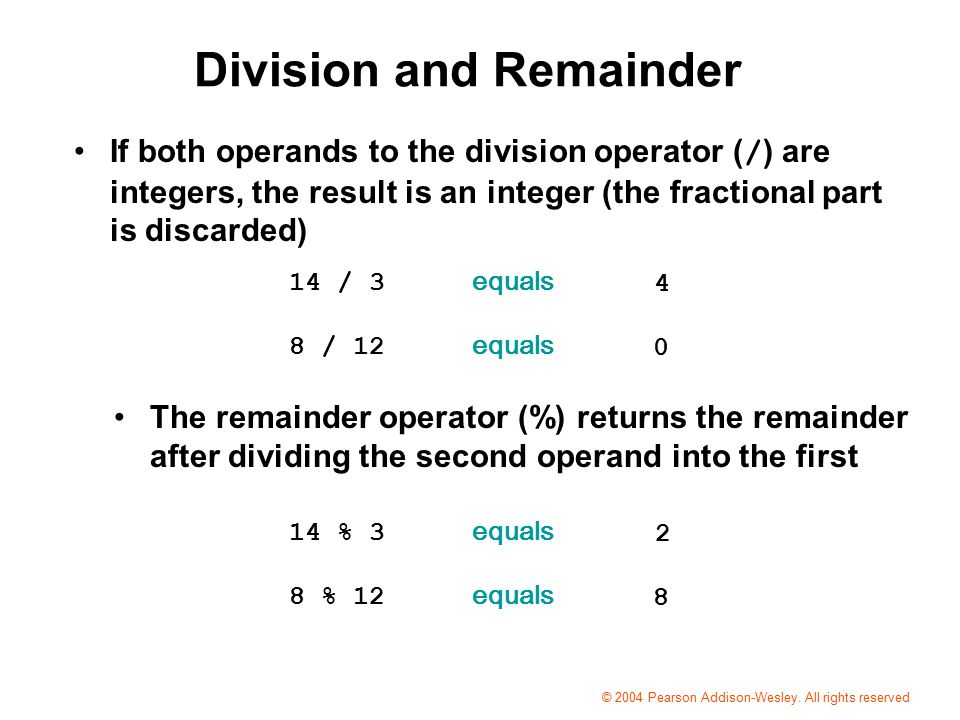 Division and Remainder If both operands to the division operator ( / ) are integers, the result is an integer (the fractional part is discarded) The remainder operator (%) returns the remainder after dividing the second operand into the first 14 / 3 equals 8 / 12 equals % 3 equals 8 % 12 equals 2 8 © 2004 Pearson Addison-Wesley.