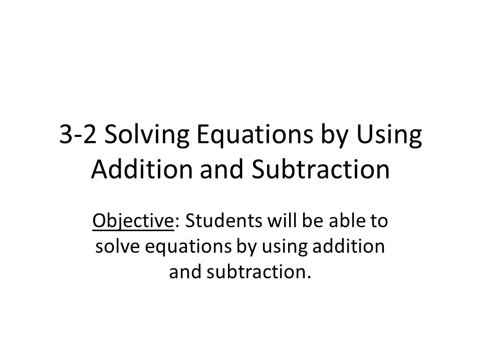 3-2 Solving Equations by Using Addition and Subtraction Objective: Students will be able to solve equations by using addition and subtraction.