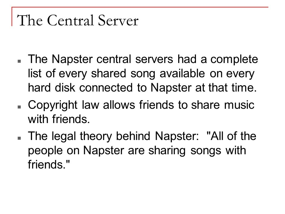 The Central Server The Napster central servers had a complete list of every shared song available on every hard disk connected to Napster at that time.