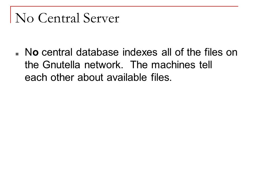 No Central Server No central database indexes all of the files on the Gnutella network.