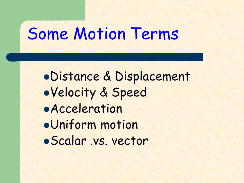 Some Motion Terms Distance & Displacement Velocity & Speed Acceleration Uniform motion Scalar.vs.