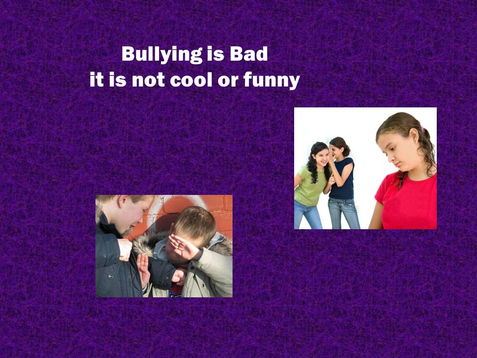 bullying is bad it is not cool or funny your goal complete this