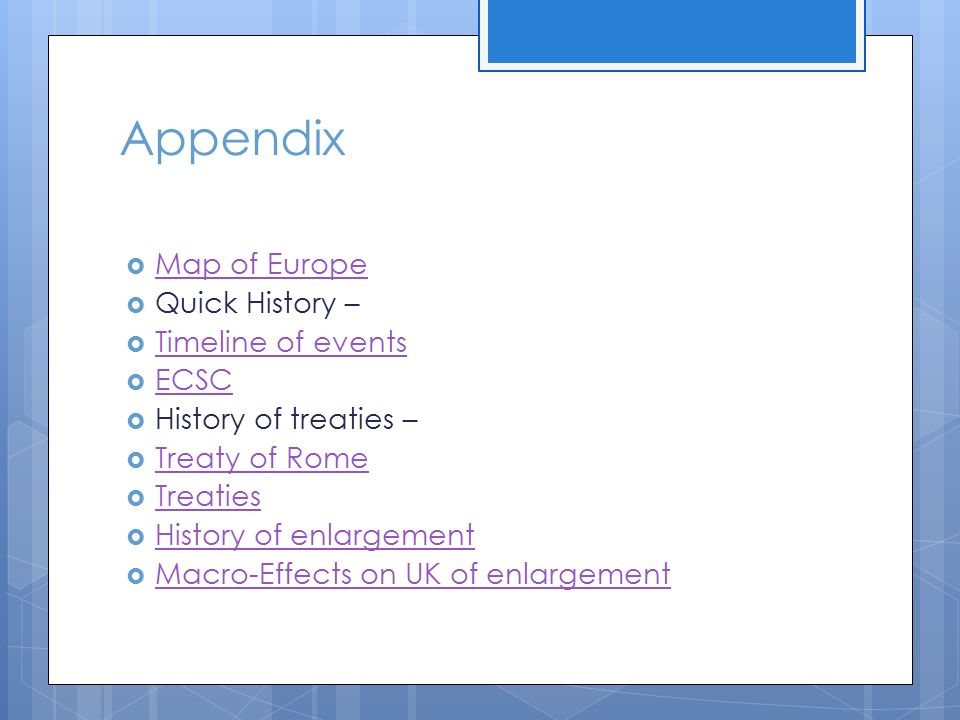 Appendix  Map of Europe Map of Europe  Quick History –  Timeline of events Timeline of events  ECSC ECSC  History of treaties –  Treaty of Rome Treaty of Rome  Treaties Treaties  History of enlargement History of enlargement  Macro-Effects on UK of enlargement Macro-Effects on UK of enlargement