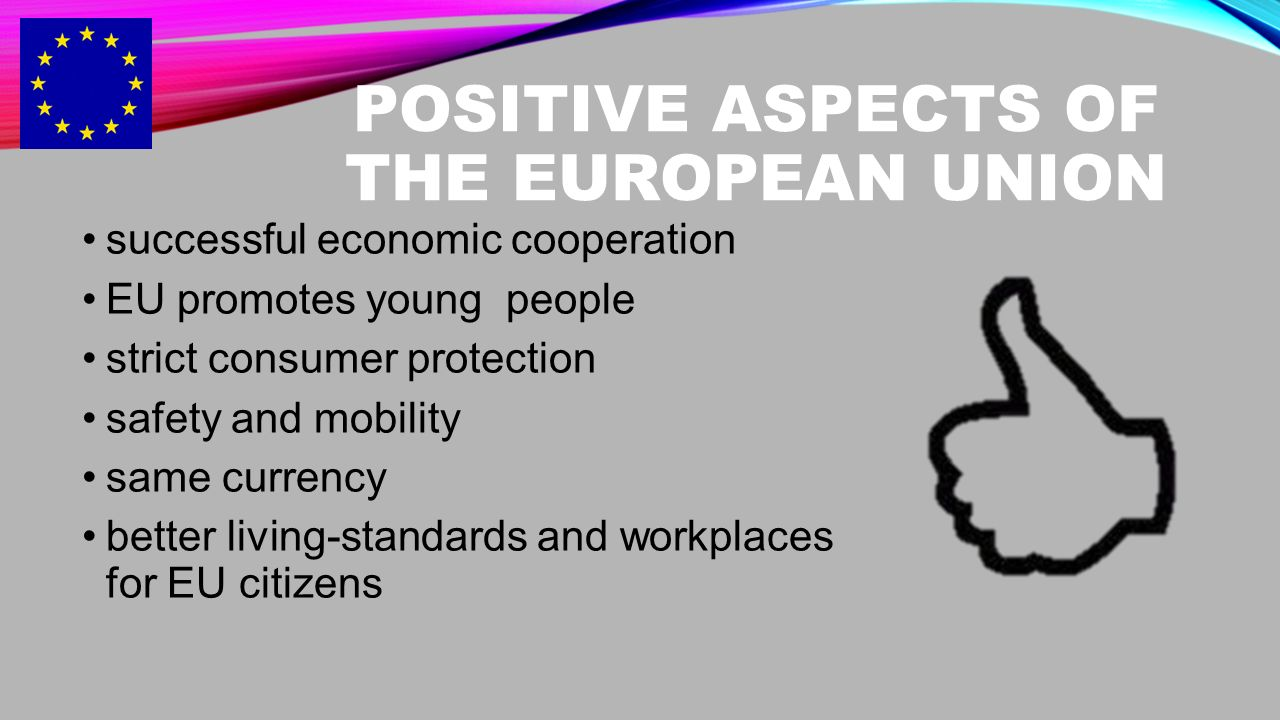 POSITIVE ASPECTS OF THE EUROPEAN UNION successful economic cooperation EU promotes young people strict consumer protection safety and mobility same currency better living-standards and workplaces for EU citizens