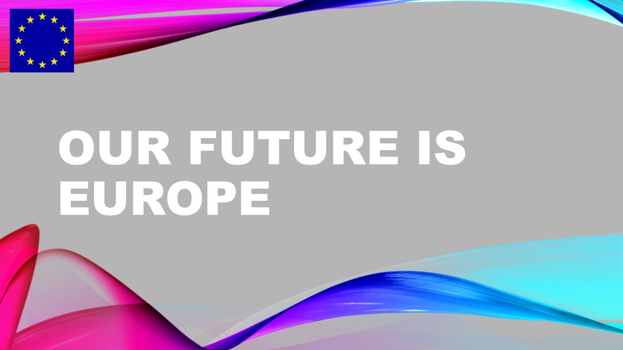 OUR FUTURE IS EUROPE