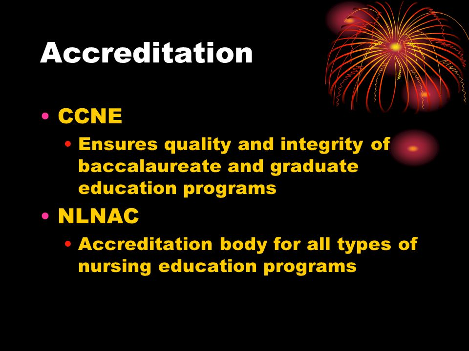 Accreditation CCNE Ensures quality and integrity of baccalaureate and graduate education programs NLNAC Accreditation body for all types of nursing education programs
