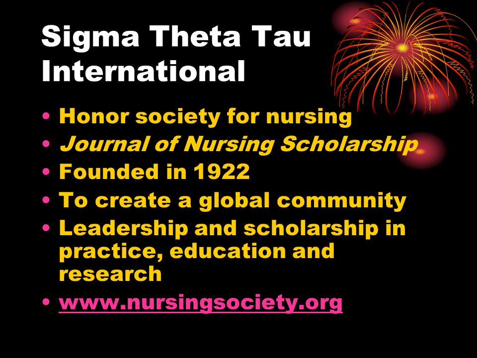 Sigma Theta Tau International Honor society for nursing Journal of Nursing Scholarship Founded in 1922 To create a global community Leadership and scholarship in practice, education and research