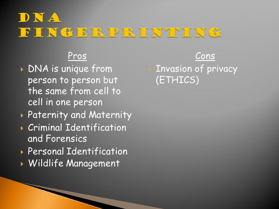 Pros  DNA is unique from person to person but the same from cell to cell in one person  Paternity and Maternity  Criminal Identification and Forensics  Personal Identification  Wildlife Management Cons  Invasion of privacy (ETHICS)