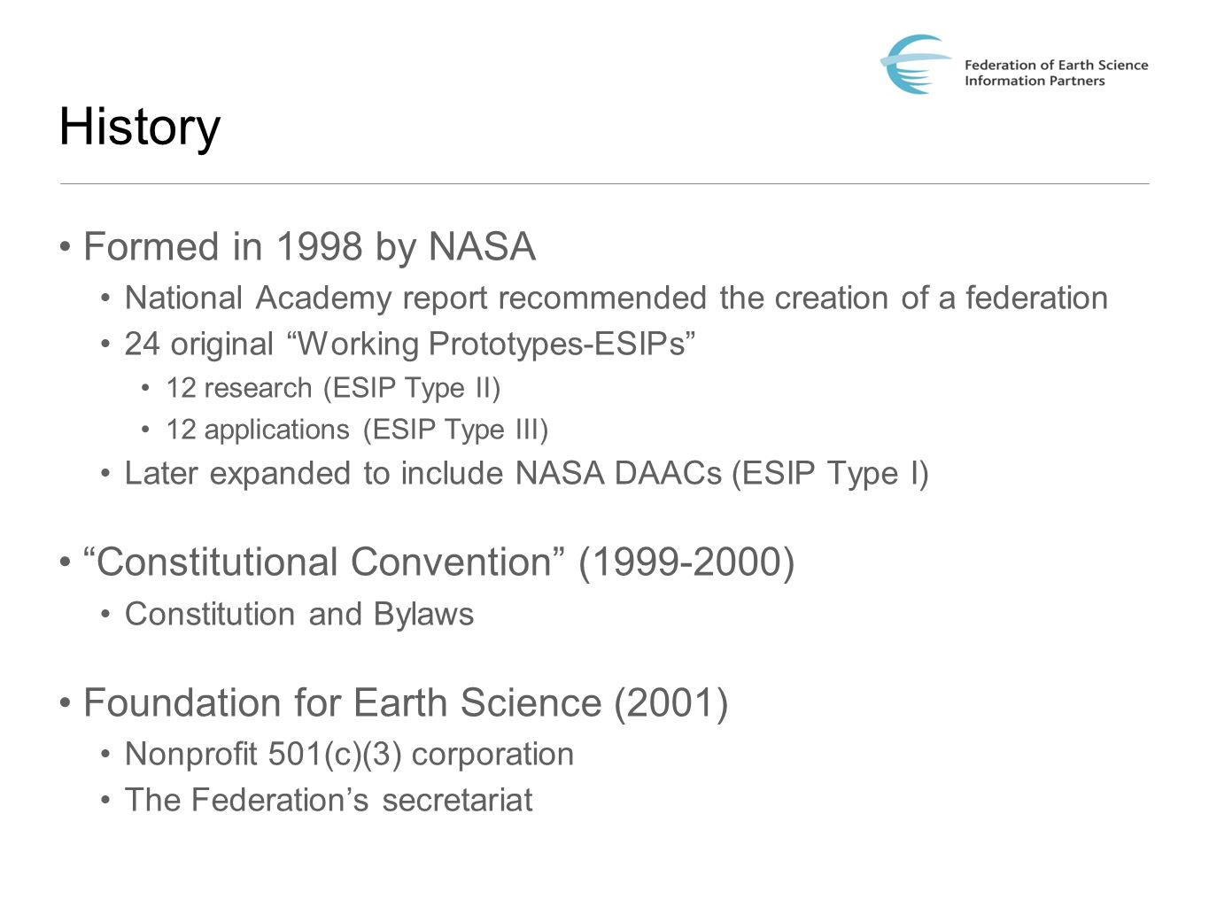 History Formed in 1998 by NASA National Academy report recommended the creation of a federation 24 original Working Prototypes-ESIPs 12 research (ESIP Type II) 12 applications (ESIP Type III) Later expanded to include NASA DAACs (ESIP Type I) Constitutional Convention ( ) Constitution and Bylaws Foundation for Earth Science (2001) Nonprofit 501(c)(3) corporation The Federation's secretariat