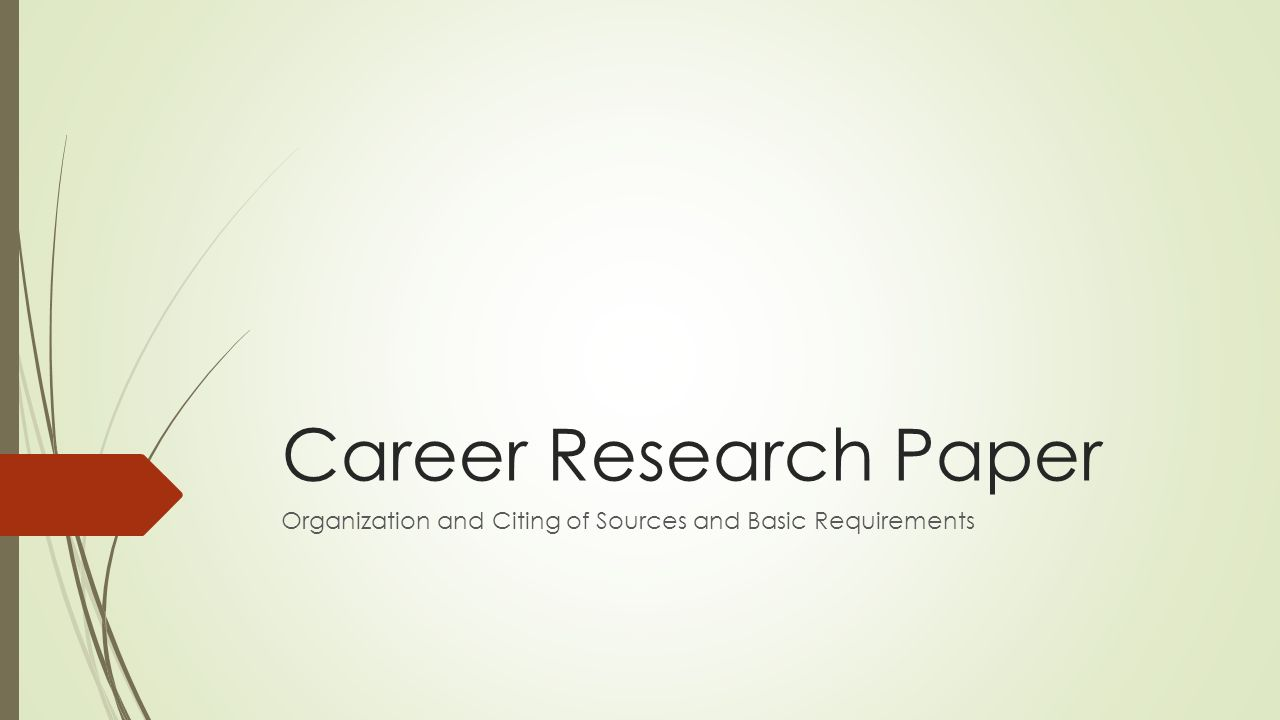 Career Research Paper Organization and Citing of Sources and Basic Requirements