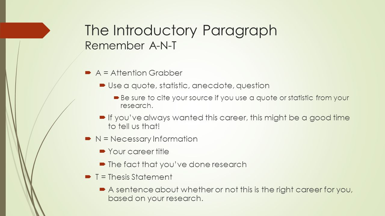 The Introductory Paragraph Remember A-N-T  A = Attention Grabber  Use a quote, statistic, anecdote, question  Be sure to cite your source if you use a quote or statistic from your research.