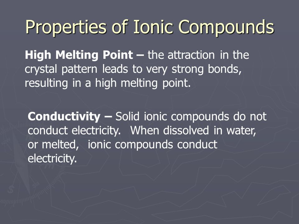 Properties of Ionic Compounds High Melting Point – the attraction in the crystal pattern leads to very strong bonds, resulting in a high melting point.