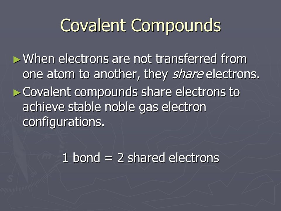 Covalent Compounds ► When electrons are not transferred from one atom to another, they share electrons.