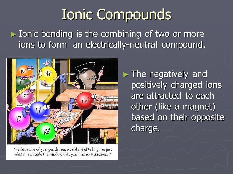 Ionic Compounds ► Ionic bonding is the combining of two or more ions to form an electrically-neutral compound.