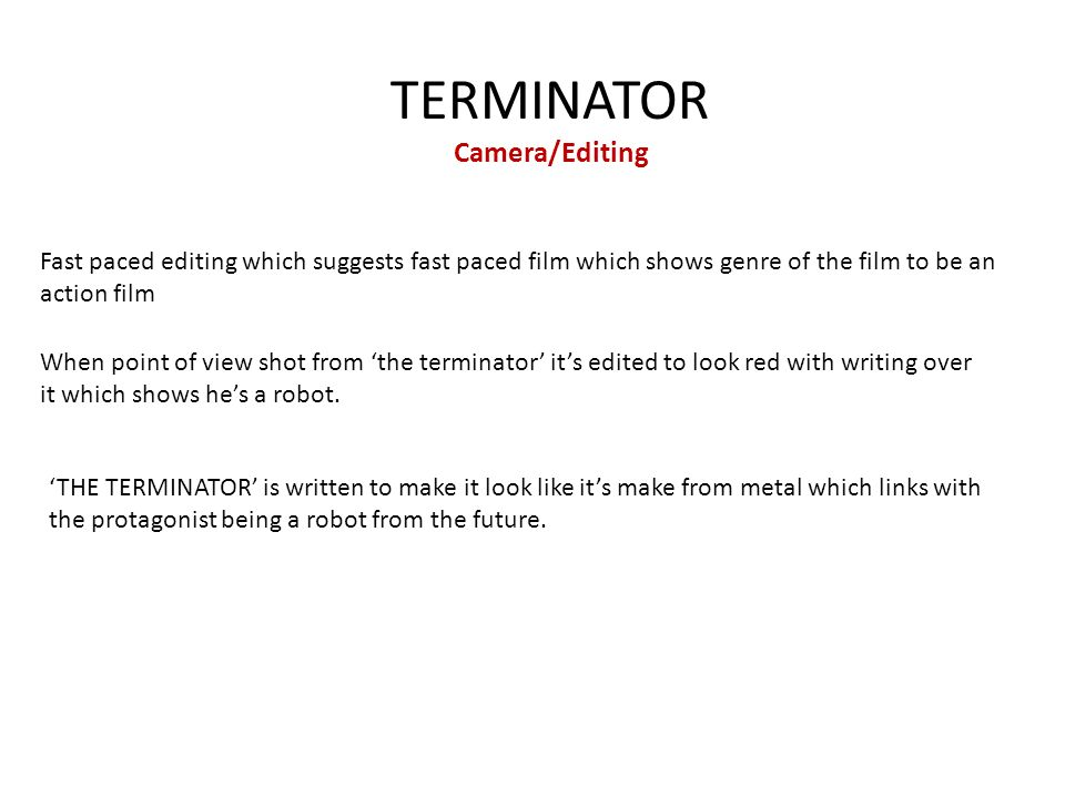 TERMINATOR Camera/Editing Fast paced editing which suggests fast paced film which shows genre of the film to be an action film 'THE TERMINATOR' is written to make it look like it's make from metal which links with the protagonist being a robot from the future.