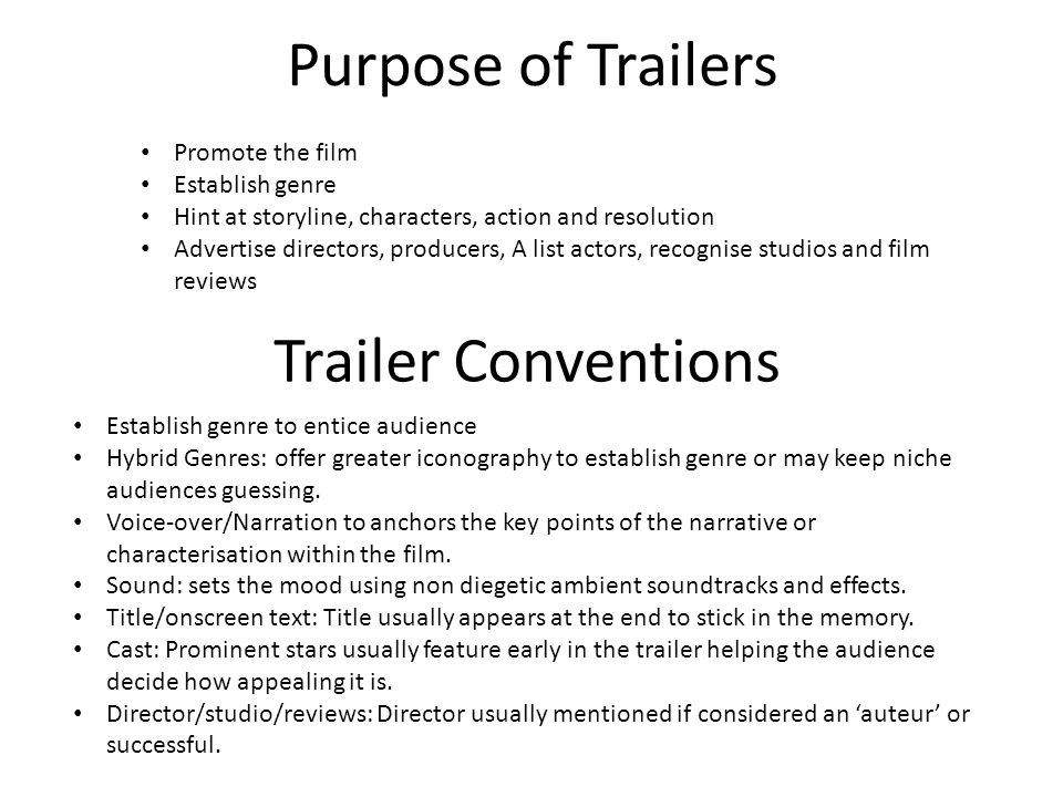 Purpose of Trailers Promote the film Establish genre Hint at storyline, characters, action and resolution Advertise directors, producers, A list actors, recognise studios and film reviews Trailer Conventions Establish genre to entice audience Hybrid Genres: offer greater iconography to establish genre or may keep niche audiences guessing.