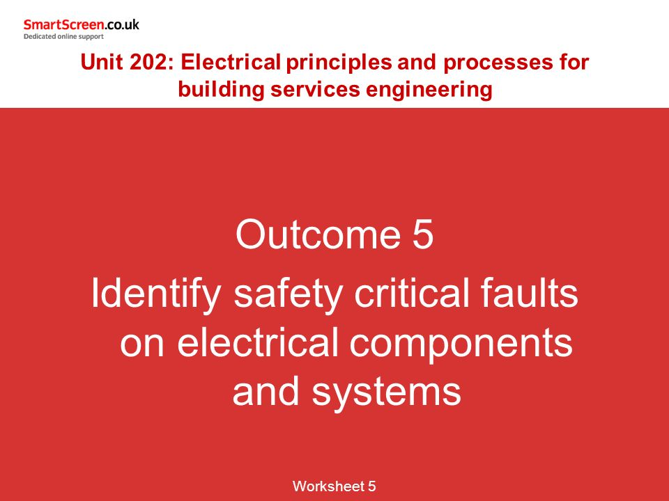 Outcome 5 Identify safety critical faults on electrical components and systems Worksheet 5 Unit 202: Electrical principles and processes for building services engineering