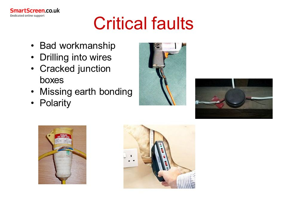 Critical faults Bad workmanship Drilling into wires Cracked junction boxes Missing earth bonding Polarity
