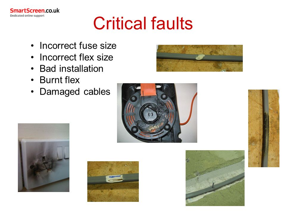 Critical faults Incorrect fuse size Incorrect flex size Bad installation Burnt flex Damaged cables