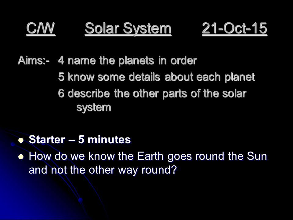 C/WSolar System21-Oct-15 Aims:-4 name the planets in order 5 know some details about each planet 5 know some details about each planet 6 describe the other parts of the solar system Starter – 5 minutes Starter – 5 minutes How do we know the Earth goes round the Sun and not the other way round.