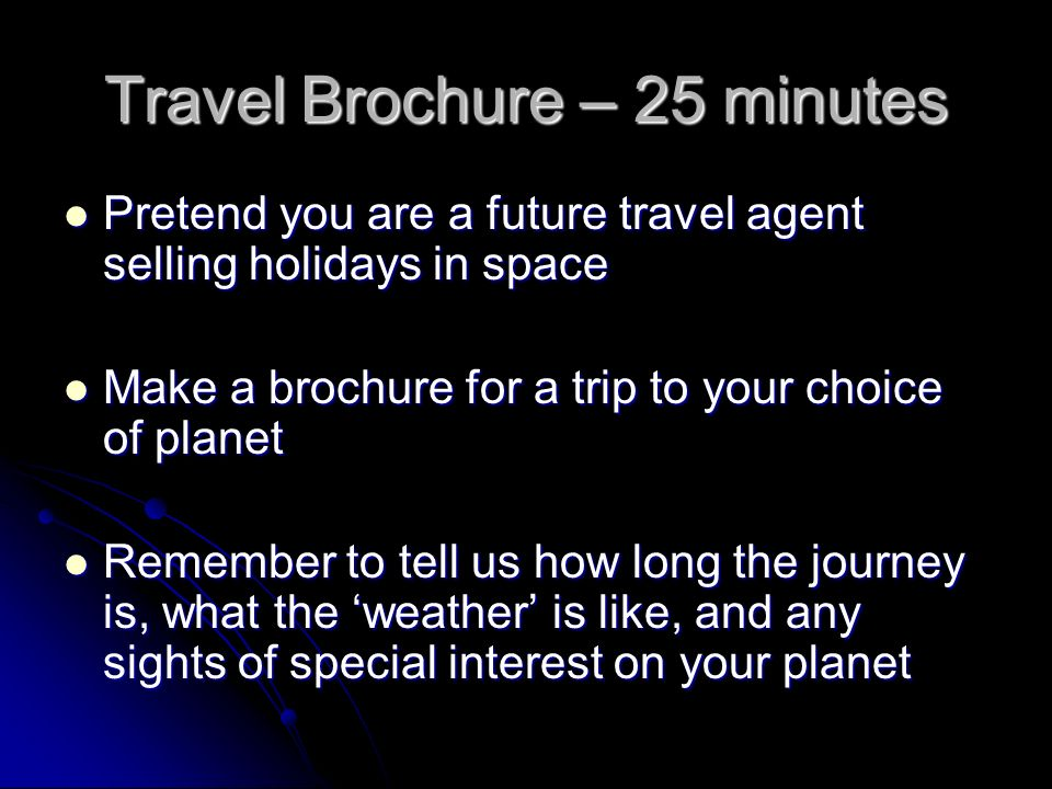 Travel Brochure – 25 minutes Pretend you are a future travel agent selling holidays in space Pretend you are a future travel agent selling holidays in space Make a brochure for a trip to your choice of planet Make a brochure for a trip to your choice of planet Remember to tell us how long the journey is, what the 'weather' is like, and any sights of special interest on your planet Remember to tell us how long the journey is, what the 'weather' is like, and any sights of special interest on your planet