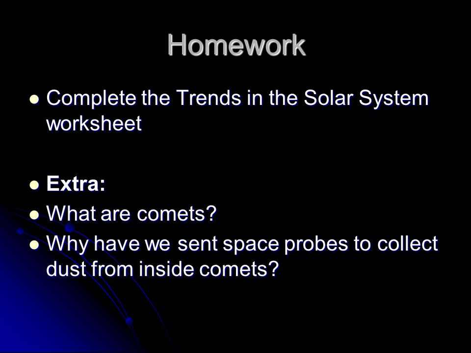 Homework Complete the Trends in the Solar System worksheet Complete the Trends in the Solar System worksheet Extra: Extra: What are comets.