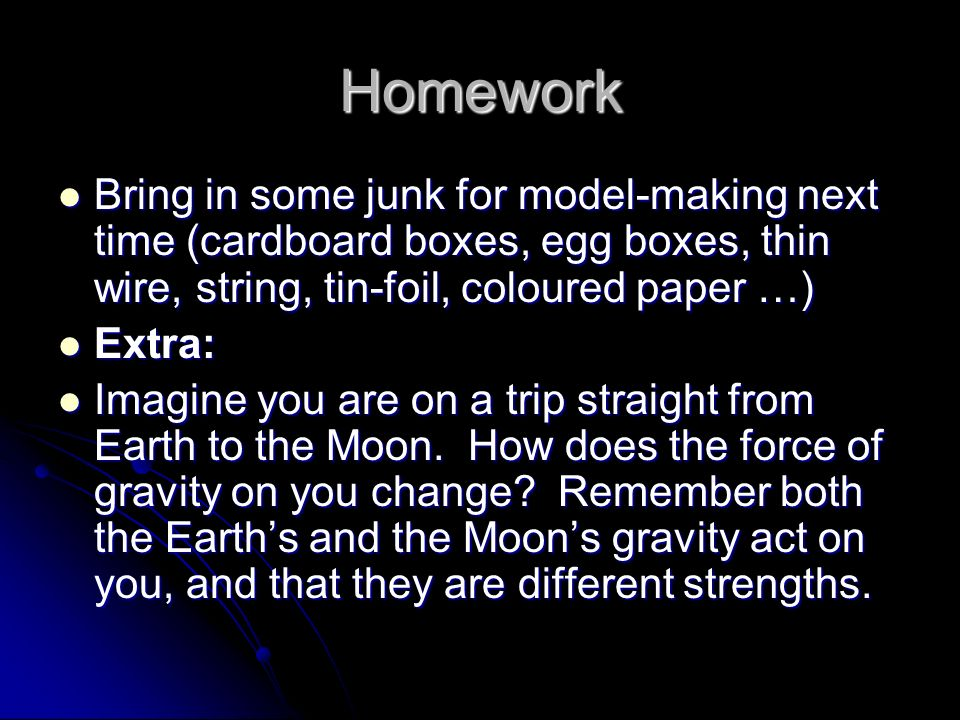 Homework Bring in some junk for model-making next time (cardboard boxes, egg boxes, thin wire, string, tin-foil, coloured paper …) Bring in some junk for model-making next time (cardboard boxes, egg boxes, thin wire, string, tin-foil, coloured paper …) Extra: Extra: Imagine you are on a trip straight from Earth to the Moon.