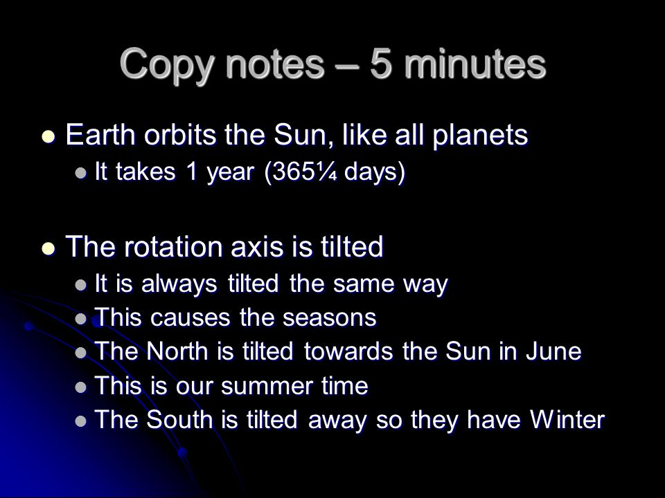 Copy notes – 5 minutes Earth orbits the Sun, like all planets Earth orbits the Sun, like all planets It takes 1 year (365¼ days) It takes 1 year (365¼ days) The rotation axis is tilted The rotation axis is tilted It is always tilted the same way It is always tilted the same way This causes the seasons This causes the seasons The North is tilted towards the Sun in June The North is tilted towards the Sun in June This is our summer time This is our summer time The South is tilted away so they have Winter The South is tilted away so they have Winter