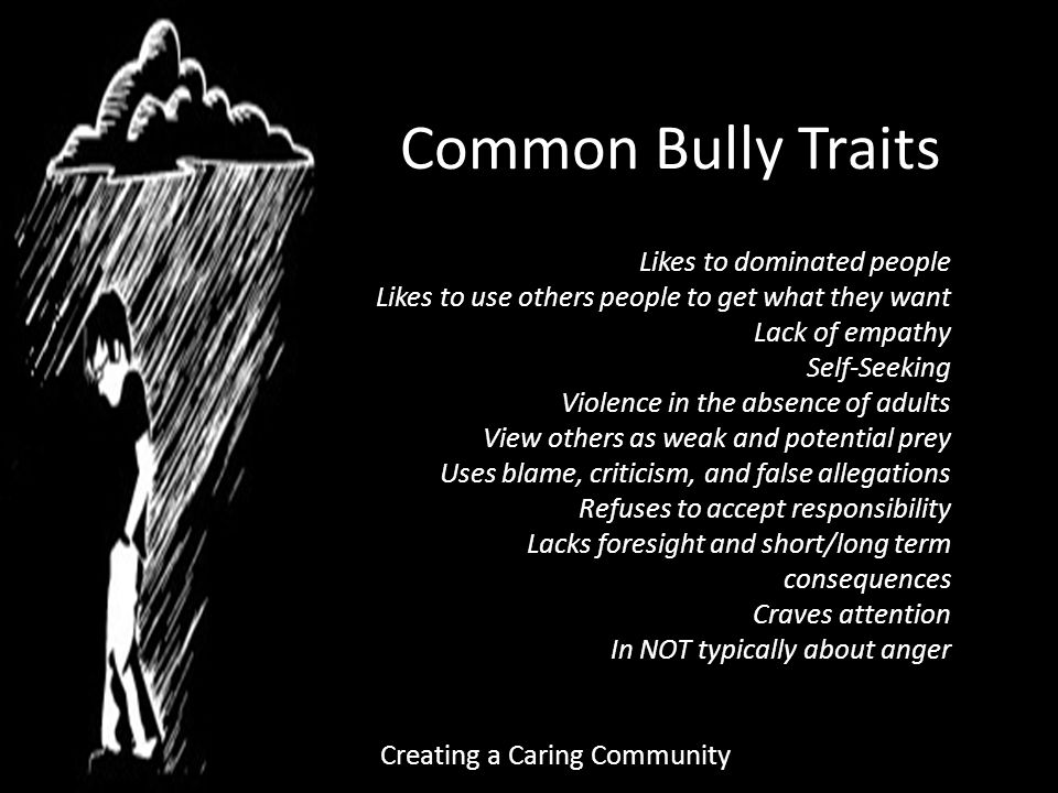 Creating a Caring Community Common Bully Traits Likes to dominated people Likes to use others people to get what they want Lack of empathy Self-Seeking Violence in the absence of adults View others as weak and potential prey Uses blame, criticism, and false allegations Refuses to accept responsibility Lacks foresight and short/long term consequences Craves attention In NOT typically about anger