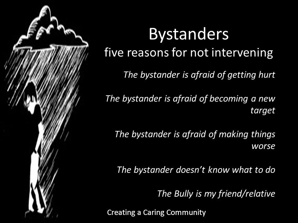 Bystanders five reasons for not intervening The bystander is afraid of getting hurt The bystander is afraid of becoming a new target The bystander is afraid of making things worse The bystander doesn't know what to do The Bully is my friend/relative