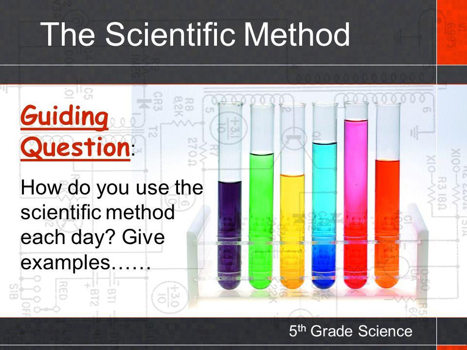 The Scientific Method 5 th Grade Science Guiding Question