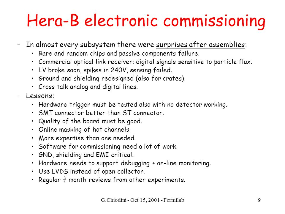 G.Chiodini - Oct 15, 2001 - Fermilab9 Hera-B electronic commissioning –In almost every subsystem there were surprises after assemblies: Rare and random chips and passive components failure.