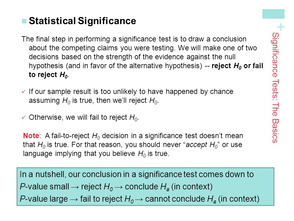 + Statistical Significance The final step in performing a significance test is to draw a conclusion about the competing claims you were testing.