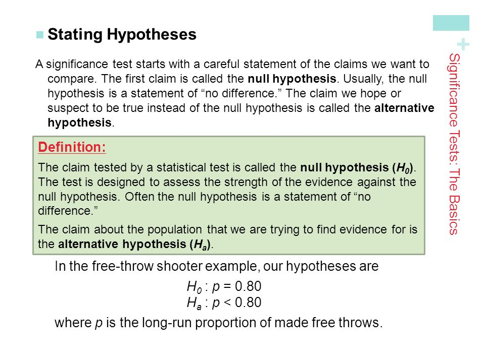 + Stating Hypotheses A significance test starts with a careful statement of the claims we want to compare.