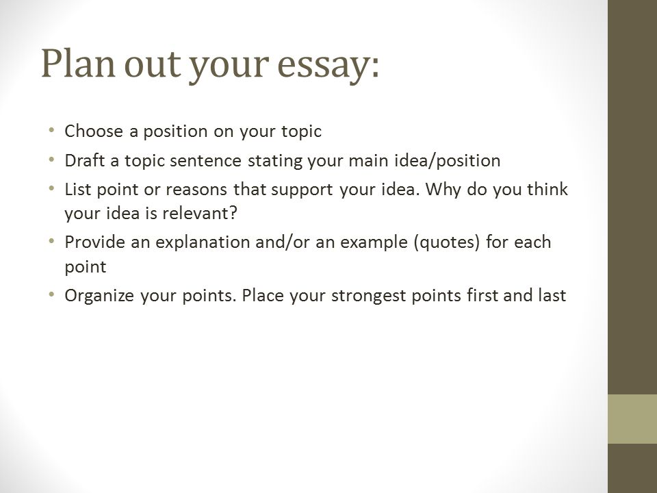 Plan out your essay: Choose a position on your topic Draft a topic sentence stating your main idea/position List point or reasons that support your idea.