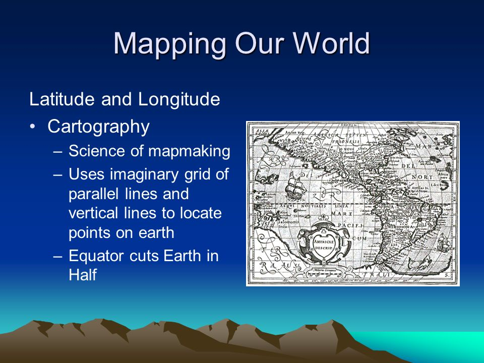 Mapping Our World Latitude and Longitude Cartography –Science of mapmaking –Uses imaginary grid of parallel lines and vertical lines to locate points on earth –Equator cuts Earth in Half