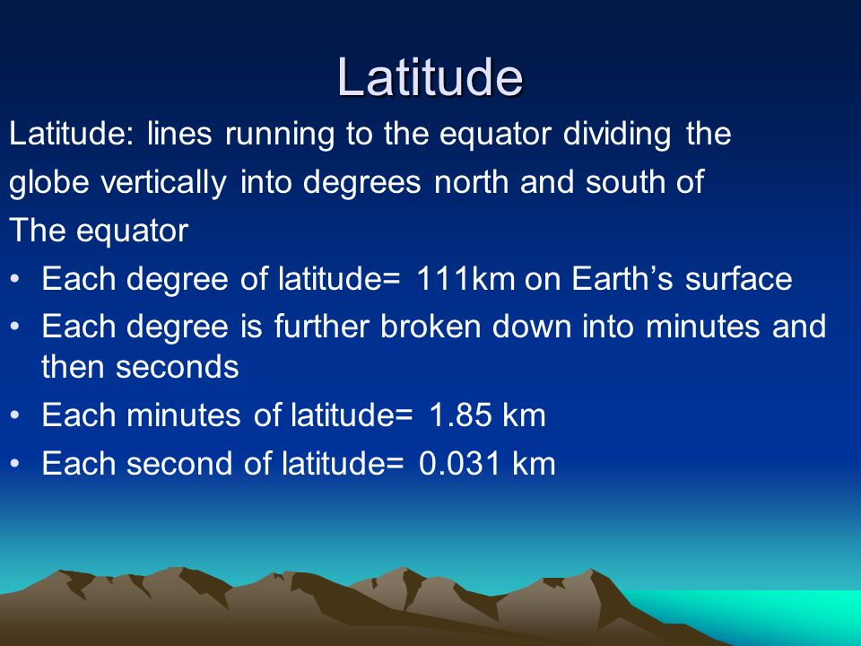Latitude Latitude: lines running to the equator dividing the globe vertically into degrees north and south of The equator Each degree of latitude= 111km on Earth's surface Each degree is further broken down into minutes and then seconds Each minutes of latitude= 1.85 km Each second of latitude= km