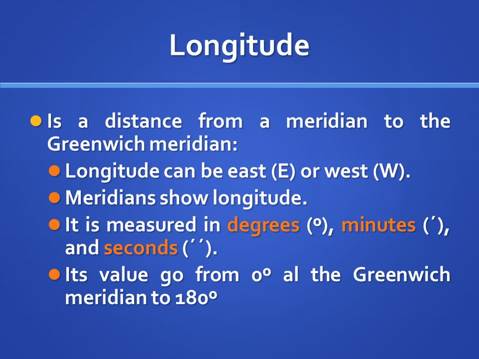 Longitude Is a distance from a meridian to the Greenwich meridian: Is a distance from a meridian to the Greenwich meridian: Longitude can be east (E) or west (W).