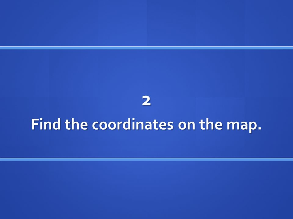 2 Find the coordinates on the map.