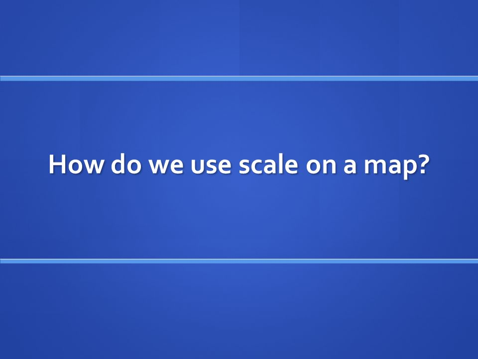 How do we use scale on a map