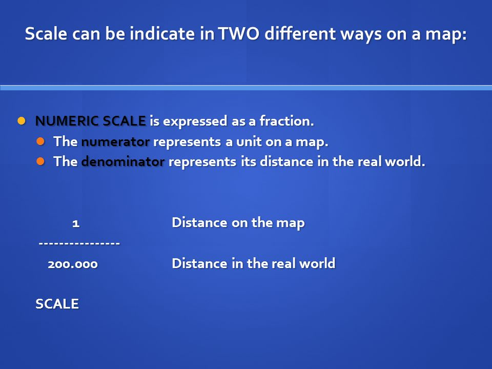 Scale can be indicate in TWO different ways on a map: NUMERIC SCALE is expressed as a fraction.