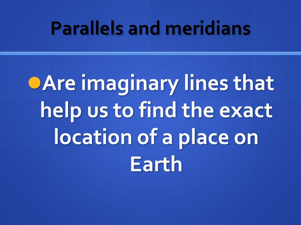 Parallels and meridians Are imaginary lines that help us to find the exact location of a place on Earth Are imaginary lines that help us to find the exact location of a place on Earth