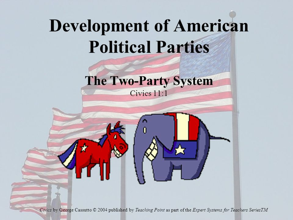 Development of American Political Parties The Two-Party System Civics 11:1 Civics by George Cassutto © 2004 published by Teaching Point as part of the Expert Systems for Teachers SeriesTM