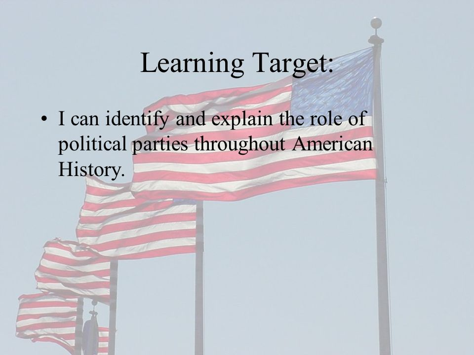 Learning Target: I can identify and explain the role of political parties throughout American History.