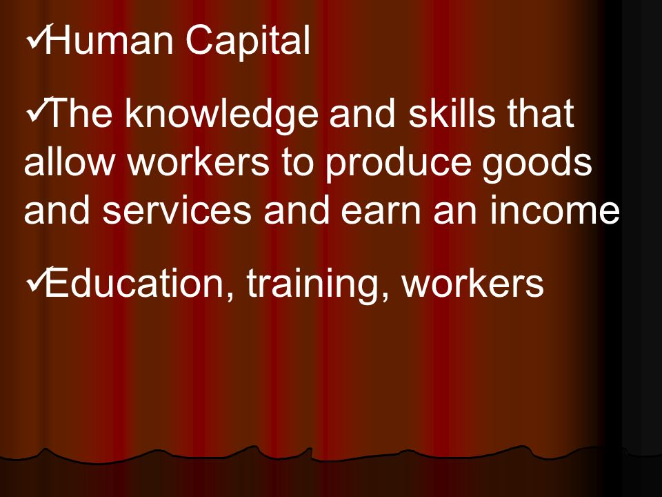 Human Capital The knowledge and skills that allow workers to produce goods and services and earn an income Education, training, workers
