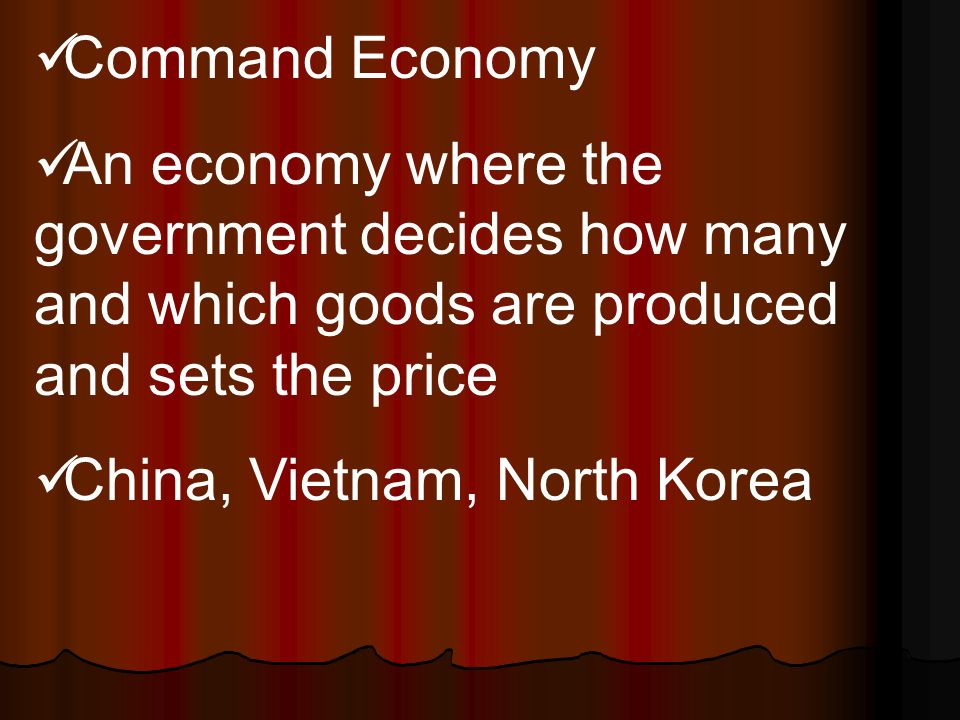 Command Economy An economy where the government decides how many and which goods are produced and sets the price China, Vietnam, North Korea