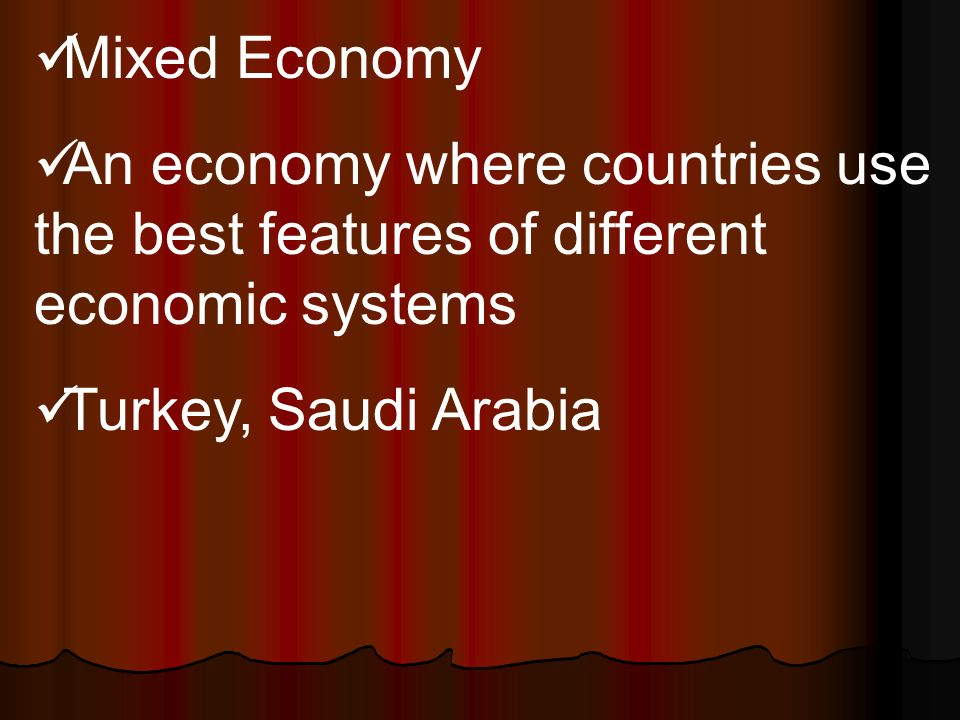 Mixed Economy An economy where countries use the best features of different economic systems Turkey, Saudi Arabia